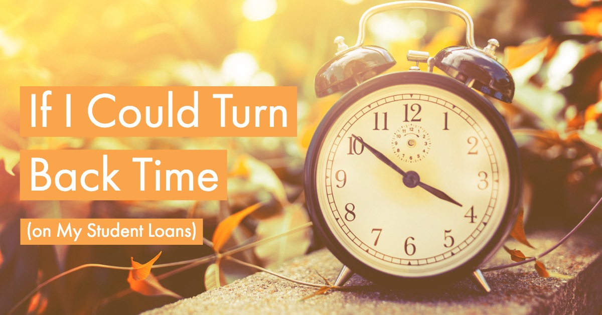 If I Could Turn Back Time (on My Student Loans)
